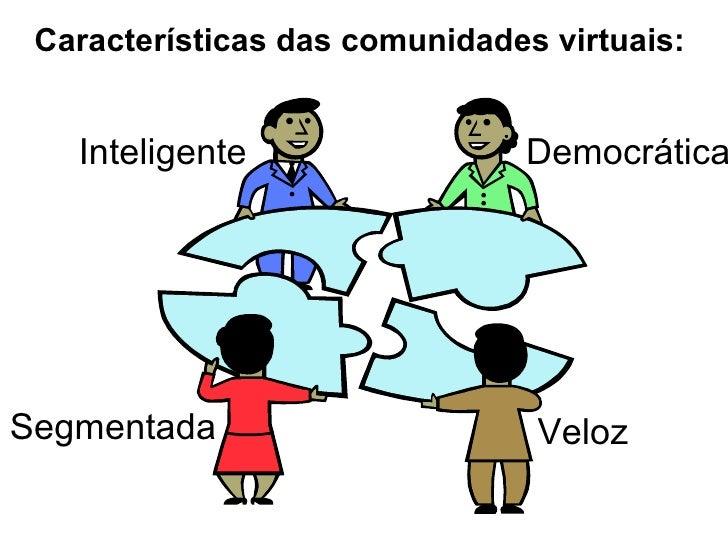 Características das comunidades virtuais: Democrática Veloz Inteligente Segmentada
