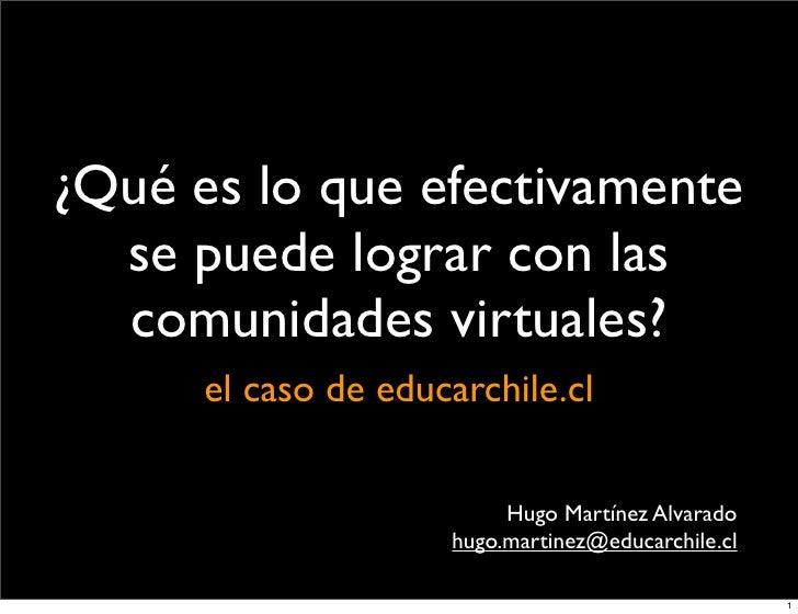 ¿Qué es lo que efectivamente   se puede lograr con las   comunidades virtuales?       el caso de educarchile.cl           ...