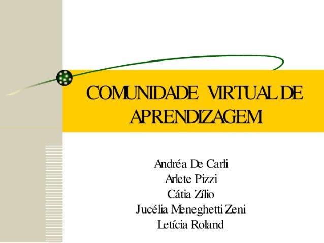 COMUNIDADE VIRTUAL DE APRENDIZAGEM  Andnéa De Carli Arlete Pizzi Cátia Zílio J ucélia Nhneghetti Zeni [leticia Roland