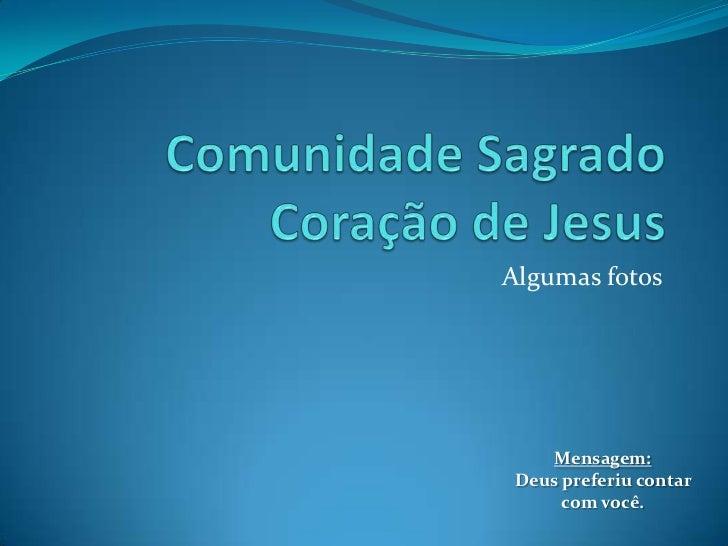 Comunidade Sagrado Coração de Jesus<br />Algumas fotos<br />Mensagem:<br />Deus preferiu contar com você.<br />