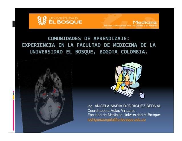 Ing. ANGELA MARIA RODRIGUEZ BERNAL Coordinadora Aulas Virtuales Facultad de Medicina Universidad el Bosque rodriguezangela...