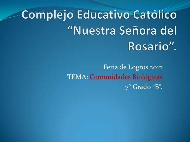 """Feria de Logros 2012TEMA: Comunidades Biológicas                 7° Grado """"B""""."""