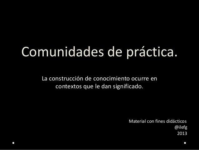Comunidades de práctica.   La construcción de conocimiento ocurre en        contextos que le dan significado.             ...
