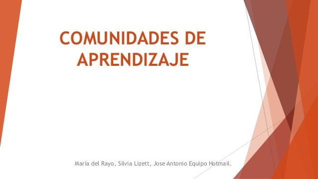 COMUNIDADES DE APRENDIZAJE María del Rayo, Silvia Lizett, Jose Antonio Equipo Hotmail.