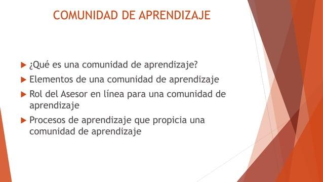 COMUNIDAD DE APRENDIZAJE  ¿Qué es una comunidad de aprendizaje?  Elementos de una comunidad de aprendizaje  Rol del Ase...