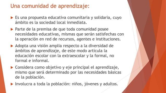 Una comunidad de aprendizaje:  Es una propuesta educativa comunitaria y solidaria, cuyo ámbito es la sociedad local inmed...