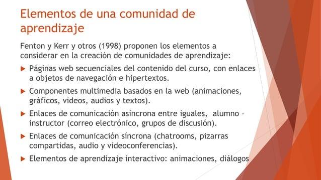 Elementos de una comunidad de aprendizaje Fenton y Kerr y otros (1998) proponen los elementos a considerar en la creación ...