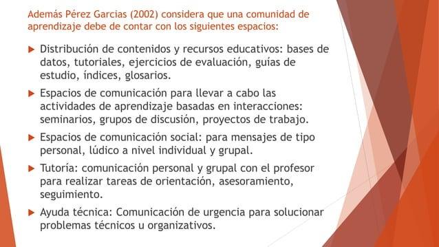 Además Pérez Garcias (2002) considera que una comunidad de aprendizaje debe de contar con los siguientes espacios:  Distr...