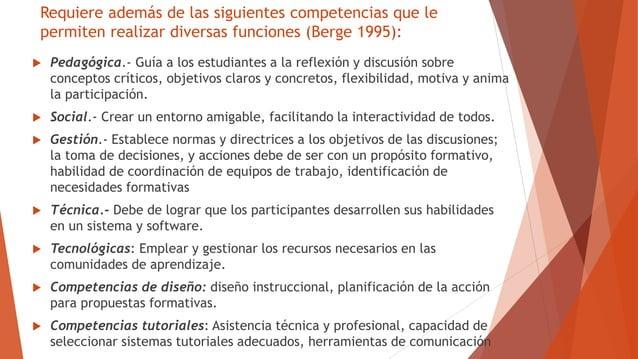 Requiere además de las siguientes competencias que le permiten realizar diversas funciones (Berge 1995):  Pedagógica.- Gu...
