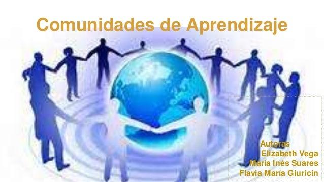 Comunidades de Aprendizaje Autoras Elizabeth Vega María Inés Suares Flavia María Giuricin