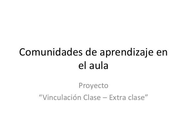 """Comunidades de aprendizaje en el aula Proyecto """"Vinculación Clase – Extra clase"""""""