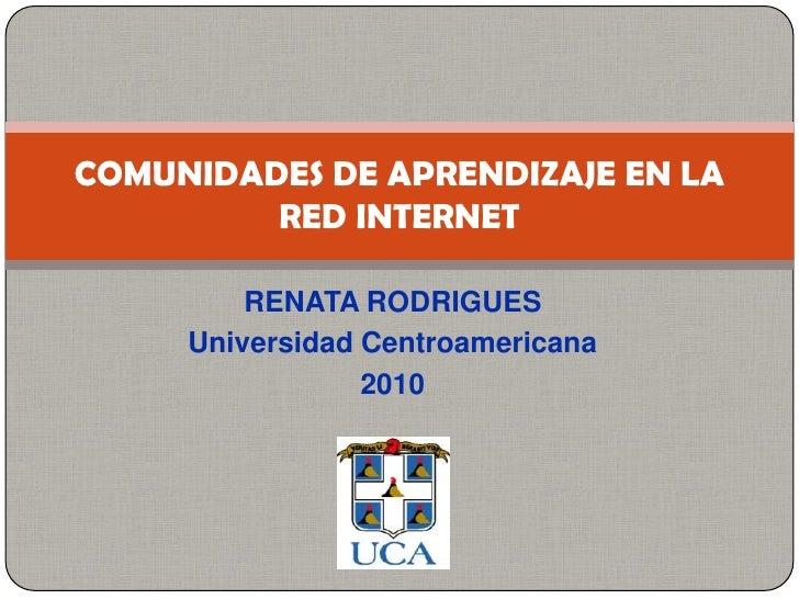 RENATA RODRIGUES <br />Universidad Centroamericana<br />2010<br />COMUNIDADES DE APRENDIZAJE EN LA RED INTERNET<br />