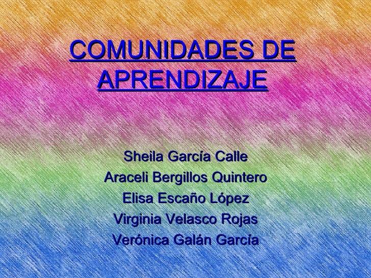 COMUNIDADES DE  APRENDIZAJE     Sheila García Calle  Araceli Bergillos Quintero    Elisa Escaño López   Virginia Velasco R...