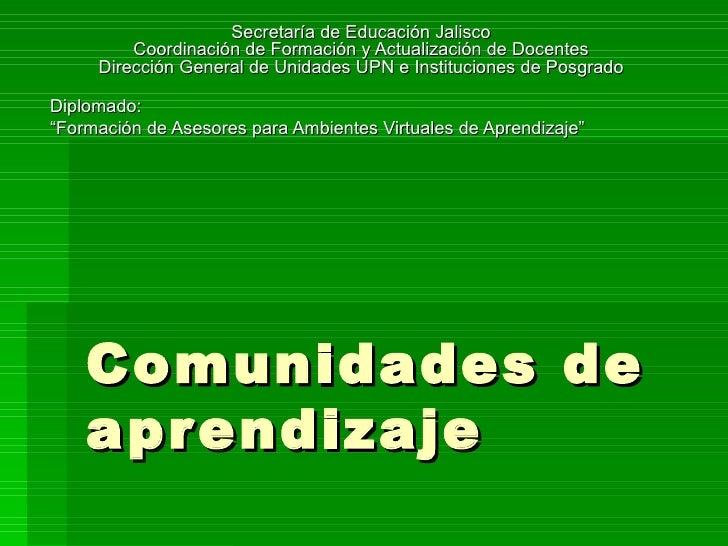 Comunidades de aprendizaje Secretaría de Educación Jalisco Coordinación de Formación y Actualización de Docentes Dirección...