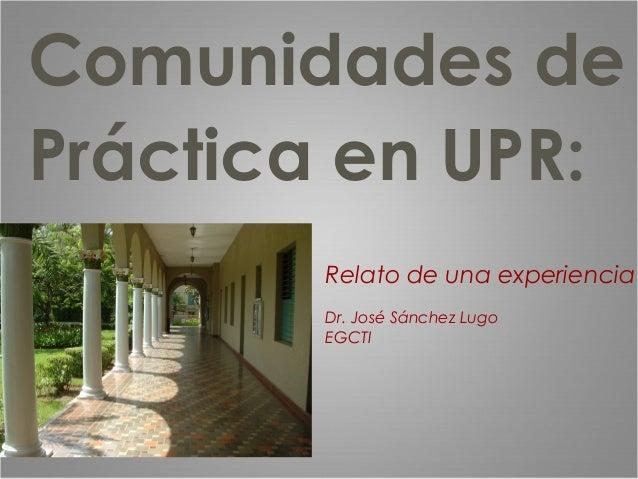 Comunidades de Práctica en UPR: Relato de una experiencia Dr. José Sánchez Lugo EGCTI
