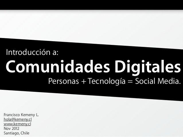 Introducción a:Comunidades Digitales                      Personas + Tecnología = Social Media.Francisco Kemeny L.hola@kem...