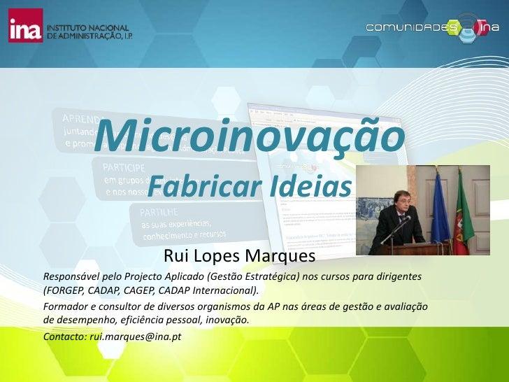 MicroinovaçãoFabricar Ideias<br />Rui Lopes Marques<br />Responsável pelo Projecto Aplicado (Gestão Estratégica) nos curso...