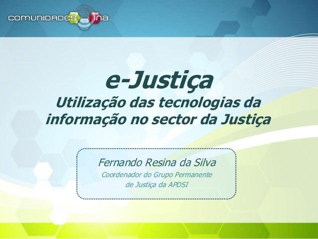e-Justiça Utilização das tecnologias da informação no sector da Justiça Fernando Resina da Silva Coordenador do Grupo Perm...