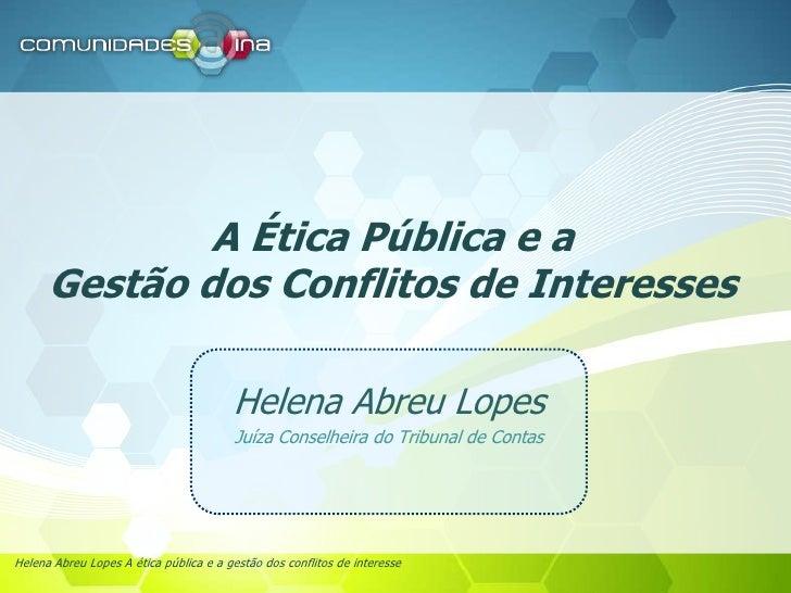 A Ética Pública e a Gestão dos Conflitos de Interesses<br />Helena Abreu Lopes<br />Juíza Conselheira do Tribunal de Conta...
