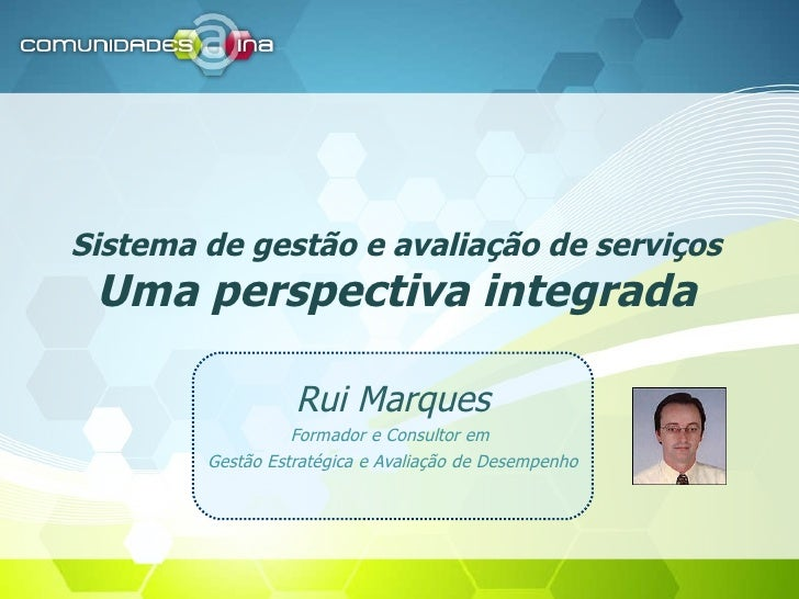 Sistema de gestão e avaliação de serviços Uma perspectiva integrada Rui Marques Formador e Consultor em  Gestão Estratégic...