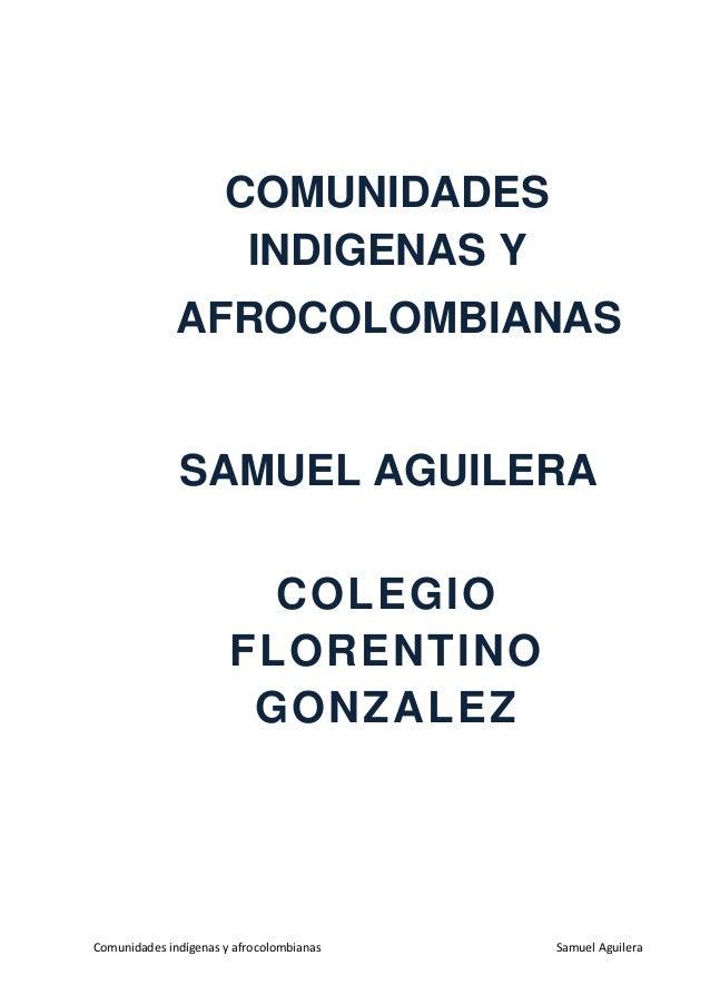 Comunidades indígenas y afrocolombianas Samuel Aguilera COMUNIDADES INDIGENAS Y AFROCOLOMBIANAS COLEGIO FLORENTINO GONZALE...
