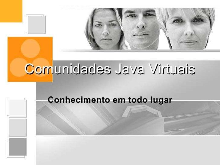 Comunidades Java Virtuais     Conhecimento em todo lugar