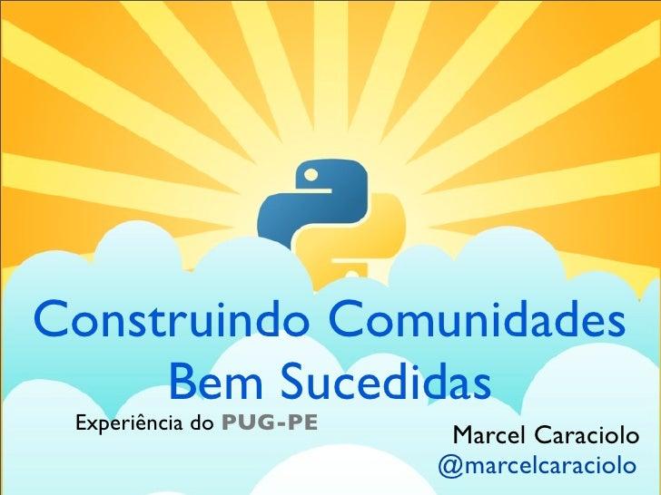 Construindo Comunidades     Bem Sucedidas Experiência do PUG-PE                          Marcel Caraciolo                 ...