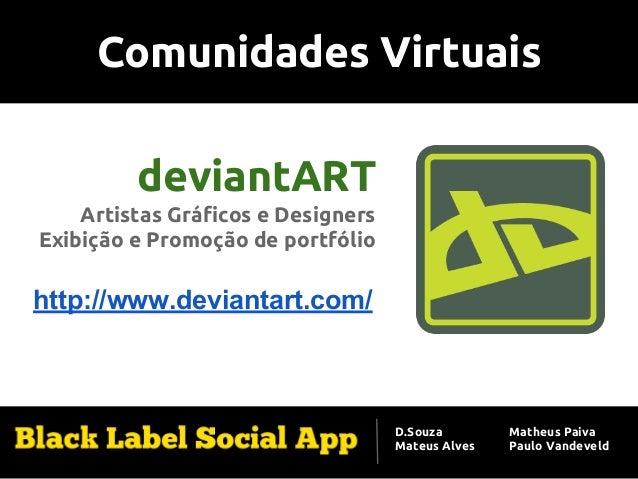 Comunidades Virtuais deviantART Artistas Gráficos e Designers Exibição e Promoção de portfólio http://www.deviantart.com/ ...
