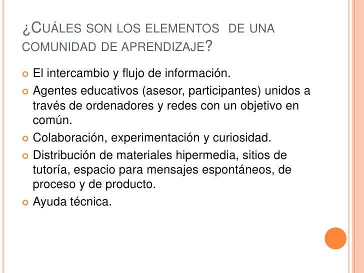 ¿Cuáles son los elementos  de una comunidad de aprendizaje?<br />El intercambio y flujo de información.<br />Agentes educa...