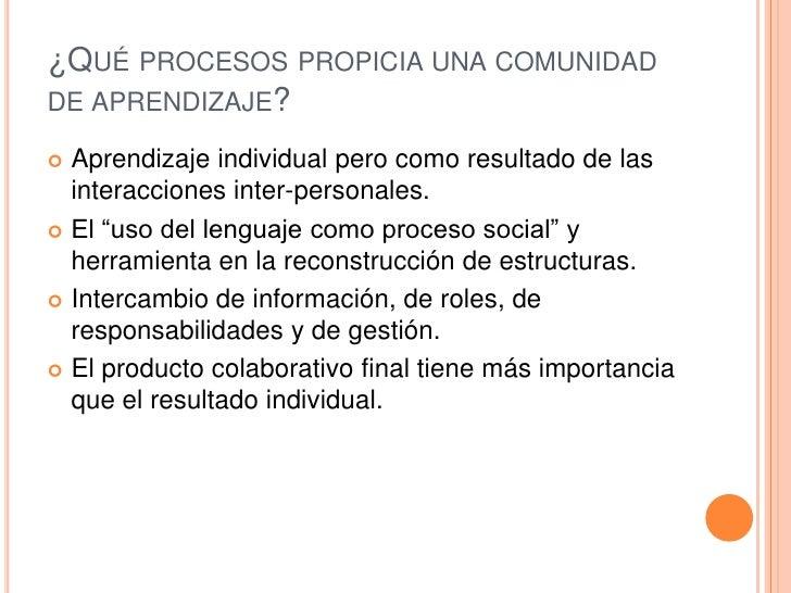 ¿Qué procesos propicia una comunidad de aprendizaje?<br />Aprendizaje individual pero como resultado de las interacciones ...