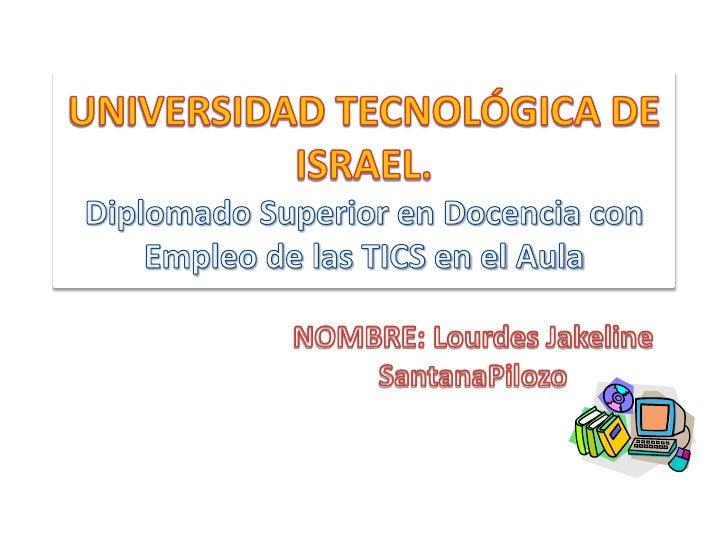 UNIVERSIDAD TECNOLÓGICA DE ISRAEL.Diplomado Superior en Docencia con Empleo de las TICS en el Aula<br />NOMBRE: Lourdes Ja...