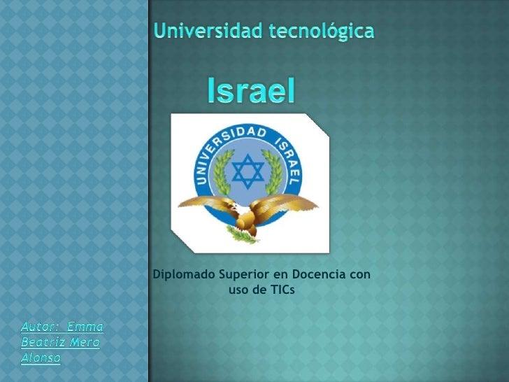 Universidad tecnológica <br />Israel<br />Diplomado Superior en Docencia con uso de TICs<br />Autor:  Emma Beatriz Mero Al...