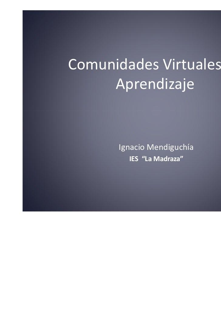 """Comunidades Virtuales de     Aprendizaje       Ignacio Mendiguchía         IES """"La Madraza"""""""