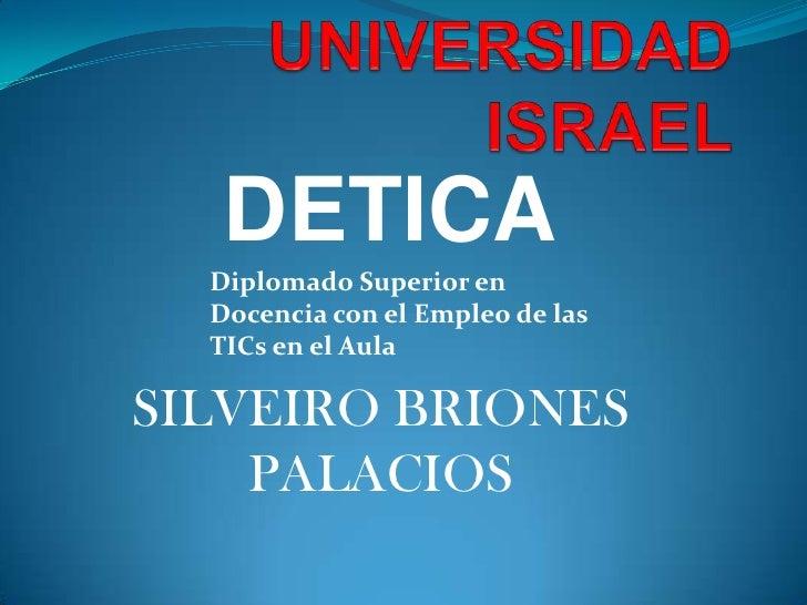 UNIVERSIDAD ISRAEL<br />DETICA<br />Diplomado Superior en Docencia con el Empleo de las TICs en el Aula <br />SILVEIRO BRI...