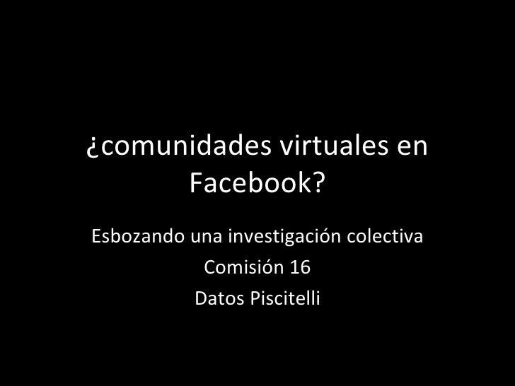 ¿comunidades virtuales en Facebook? Esbozando una investigación colectiva Comisión 16 Datos Piscitelli