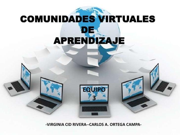 COMUNIDADES VIRTUALES DE APRENDIZAJE<br />EQUIPO<br />3<br />-VIRGINIA CID RIVERA--CARLOS A. ORTEGA CAMPA-<br />