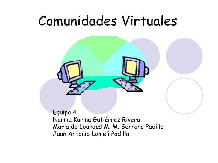 Comunidades Virtuales       Equipo 4   Norma Karina Gutiérrez Rivera   María de Lourdes M. M. Serrano Padilla   Juan Anton...
