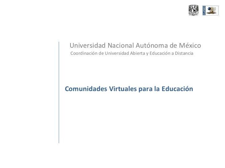 Universidad Nacional Autónoma de México Coordinación de Universidad Abierta y Educación a Distancia Comunidades Virtuales ...