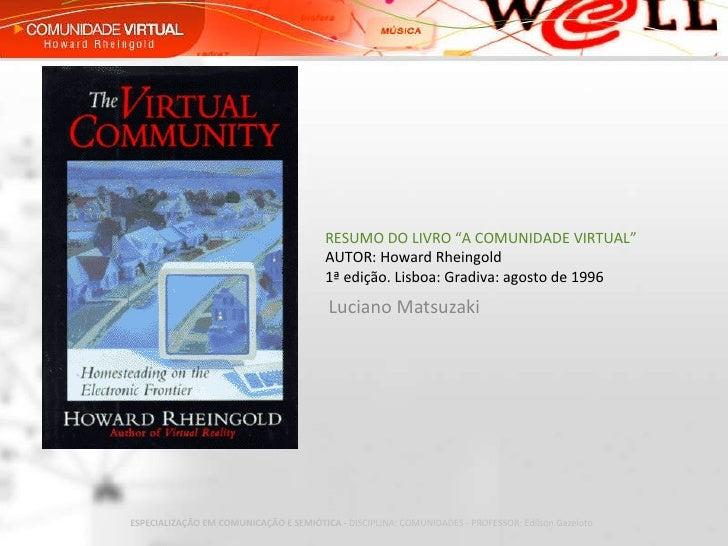 """Luciano Matsuzaki RESUMO DO LIVRO """"A COMUNIDADE VIRTUAL"""" AUTOR: Howard Rheingold 1ª edição. Lisboa: Gradiva: agosto de 1996"""