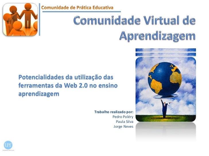 Comunidade Virtual de Aprendizagem<br />Potencialidades da utilização das ferramentas da Web 2.0 no ensino aprendizagem<br...