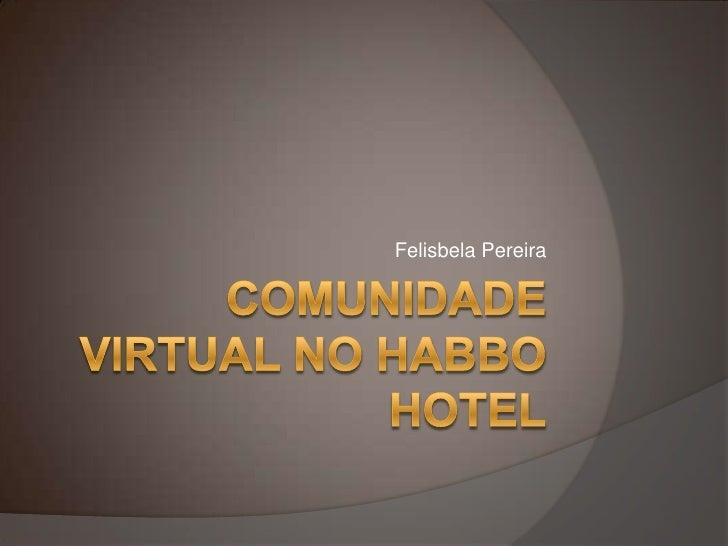Comunidade virtual no Habbo Hotel<br />Felisbela Pereira<br />