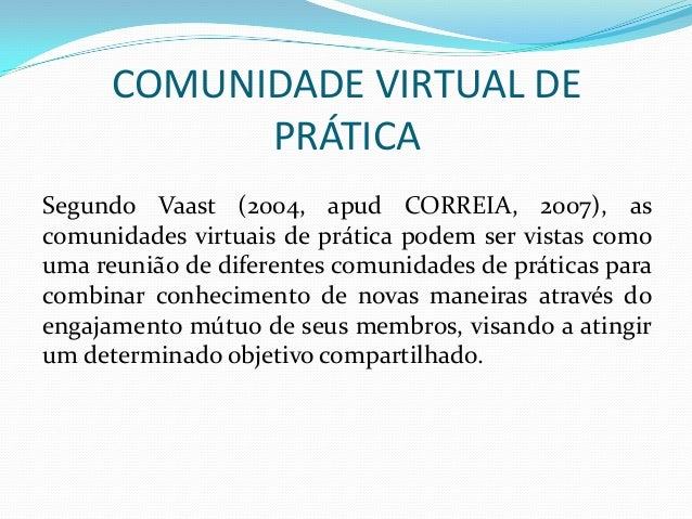 COMUNIDADE VIRTUAL DE PRÁTICA Segundo Vaast (2004, apud CORREIA, 2007), as comunidades virtuais de prática podem ser vista...