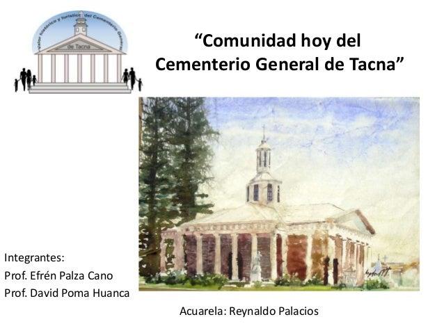 """""""Comunidad hoy del Cementerio General de Tacna""""  Integrantes: Prof. Efrén Palza Cano Prof. David Poma Huanca Acuarela: Rey..."""