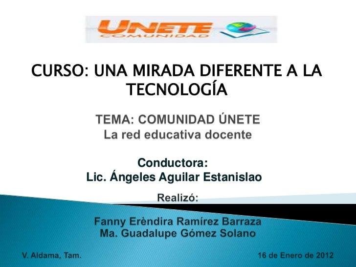 CURSO: UNA MIRADA DIFERENTE A LA          TECNOLOGÍA               Conductora:      Lic. Ángeles Aguilar Estanislao