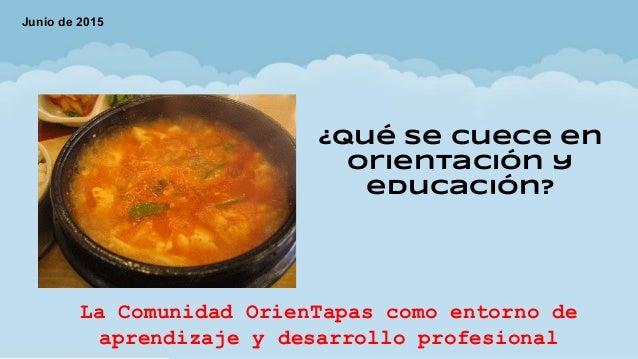 ¿Qué se cuece en orientación y educación? Junio de 2015 La Comunidad OrienTapas como entorno de aprendizaje y desarrollo p...