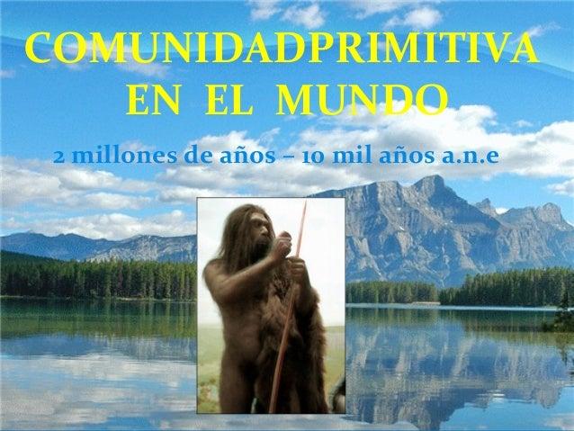 COMUNIDADPRIMITIVA EN EL MUNDO 2 millones de años – 10 mil años a.n.e