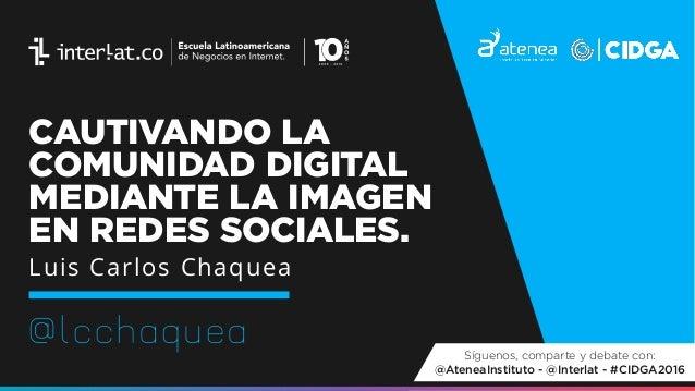 CAUTIVANDO LA COMUNIDAD DIGITAL MEDIANTE LA IMAGEN EN REDES SOCIALES. @lcchaquea Luis Carlos Chaquea Síguenos, comparte y ...