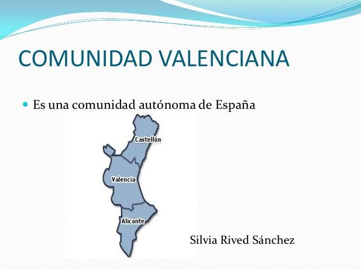 COMUNIDAD VALENCIANA Es una comunidad autónoma de España                          Silvia Rived Sánchez
