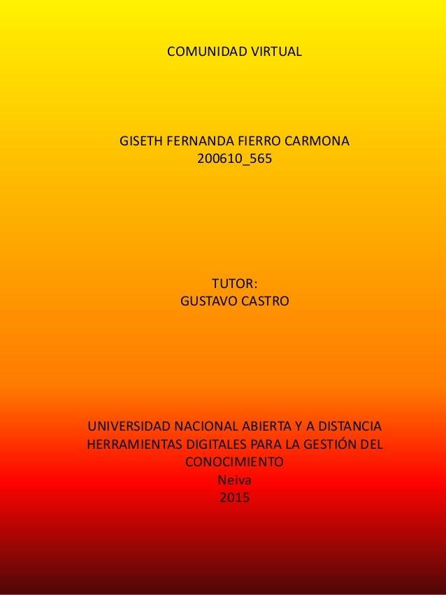 COMUNIDAD VIRTUAL GISETH FERNANDA FIERRO CARMONA 200610_565 TUTOR: GUSTAVO CASTRO UNIVERSIDAD NACIONAL ABIERTA Y A DISTANC...