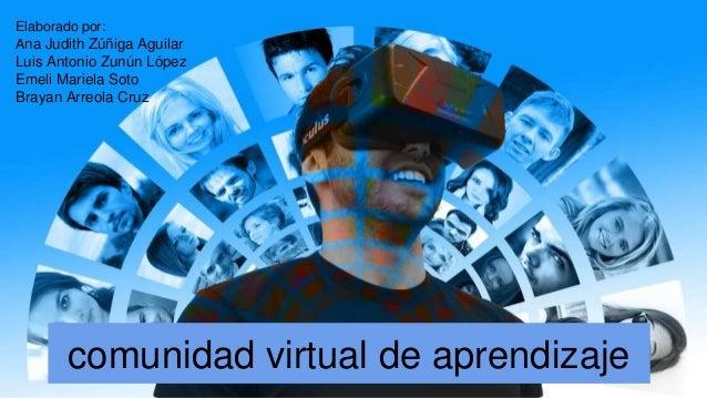 comunidad virtual de aprendizaje Elaborado por: Ana Judith Z��iga Aguilar Luis Antonio Zun�n L�pez Emeli Mariela Soto Bray...